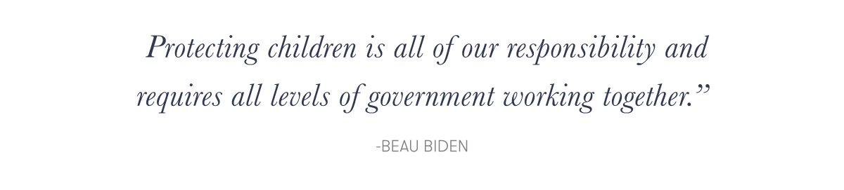 """Protecting children is all of our responsibility and requires all levels of government working together."" -Beau Biden"