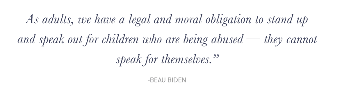 """As adults, we have a legal and moral obligation to stand up and speak out for children who are being abused — they cannot speak for themselves.""e; - Beau Biden"